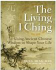 The Living I Ching: Using Ancient Chinese Wisdom to Shape Your Life Cover Image