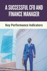 A Seccessful CFO And Finance Manager: Key Performance Indicators: Key To Improve Cfo'S Leadership Skills Cover Image