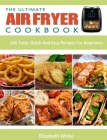 The Ultimate Air Fryer Cookbook: 200 Tasty, Quick And Easy Recipes For Beginners Cover Image
