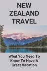 New Zealand Travel: What You Need To Know To Have A Great Vacation: New Zealand Tourism Guide Cover Image