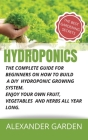 Hydroponics: The Complete Guide for Beginners on How to Build a DIY Hydroponic Growing System. Enjoy Your Own Fruit, Vegetables and Cover Image