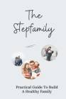 The Stepfamily: Practical Guide To Build A Healthy Family: Explore Real Stepmom Think Cover Image