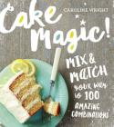 Cake Magic!: Mix & Match Your Way to 100 Amazing Combinations Cover Image