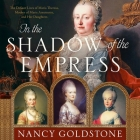 In the Shadow of the Empress Lib/E: The Defiant Lives of Maria Theresa, Mother of Marie Antoinette, and Her Daughters Cover Image