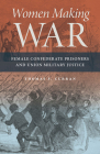 Women Making War: Female Confederate Prisoners and Union Military Justice Cover Image