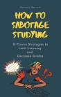 How to Sabotage Studying: 15 Proven Strategies to Limit Learning and Decrease Grades Cover Image