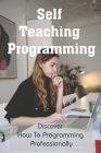 Self Teaching Programming: Discover How To Programming Professionally: Things Every Programmer Needs Cover Image
