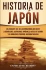 Historia de Japón: Una Fascinante Guía de la Historia Japonesa, que Incluye la Guerra Genpei, las Invasiones Mongolas, la Batalla de Tsus Cover Image