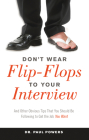 Don't Wear Flip-Flops to Your Interview: And Other Obvious Tips That You Should Be Following to Get the Job You Want Cover Image