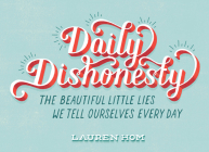 Daily Dishonesty: The Beautiful Little Lies We Tell Ourselves Every Day Cover Image