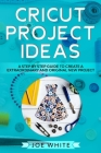 Cricut Project Ideas: A Step by Step Guide to Create an Extraordinary and Original New Project Cover Image