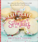 Celebrate with Sprinkles: More Than 100 Party Possibilities to Add Joy and Sparkle to Any Occasion Cover Image