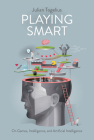 Playing Smart: On Games, Intelligence, and Artificial Intelligence (Playful Thinking) Cover Image