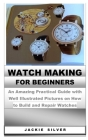 Watchmaking for Beginners: An Amazing Practical Guide with Well Illustrated Pictures on How to Build and Repair Watches Cover Image
