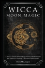 Wicca Moon Magic: A Wicca Grimoire on Moon Magic Power with Moon Spells and Rituals for Witchcraft Practitioners and Beginners Cover Image