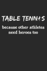 Table Tennis Because Other Athletes Need Heroes Too: Notebook A5 Size, 6x9 inches, 120 dot grid dotted Pages, Funny Quote Ping Pong Ping-Pong Table Te Cover Image