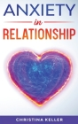 ANXIETY IN RELATIONSHIP Improve Communication Skills for Couple Conflicts, Eliminate Negative Thinking, Jealousy, and Attachment. Recreate the Love of Cover Image