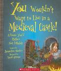 You Wouldn't Want to Live in a Medieval Castle!: A Home You'd Rather Not Inhabit (You Wouldn't Want To...) Cover Image