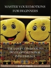 Master Your Emotions for Beginners: The Complete Guide to Develop Emotional Intelligence Cover Image