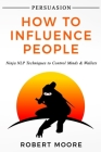 Persuasion: How To Influence People - Ninja NLP Techniques To Control Minds & Wallets Cover Image