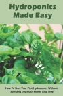 Hydroponics Made Easy: How To Start Your First Hydroponics Without Spending Too Much Money And Time: Home Grower Books Cover Image
