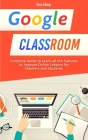 Google Classroom: Complete Guide to Learn all the Features to Improve Online Lessons for Teachers and Students [2020] Cover Image
