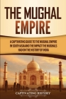 The Mughal Empire: A Captivating Guide to the Mughal Empire in South Asia and the Impact the Mughals Had on the History of India Cover Image