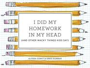 I Did My Homework in My Head: (And Other Wacky Things Kids Say) Cover Image