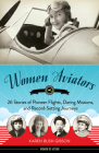 Women Aviators: 26 Stories of Pioneer Flights, Daring Missions, and Record-Setting Journeys (Women of Action) Cover Image