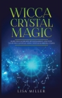 Wicca Crystal Magic: Learn Wiccan Beliefs, Rituals & Magic, and How to Use Wiccan Spells Using Crystals & Mineral Stones Cover Image