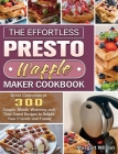 The Effortless Presto Waffle Maker Cookbook: Great Collection of 300 Simple, Mouth-Watering and Time-Saved Recipes to Delight Your Friends and Family Cover Image