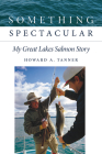 Something Spectacular: My Great Lakes Salmon Story Cover Image