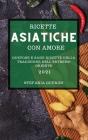Ricette Asiatiche Con Amore 2021 (Asian Recipes with Love 2021 Italian Edition): Gustose Ricette Asiatiche Per Sorprendere I Tuoi Amici Cover Image