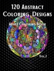 120 Abstract Coloring Designs: Adult Coloring Book / Stress Relieving Patterns / Relaxing Coloring Pages / Premium Design / Vol.2 Cover Image