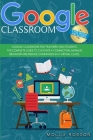 Google Classroom: This book includes - Google Classroom for teachers and students. The complete guide to cultivate a connection, manage Cover Image