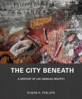 The City Beneath: A Century of Los Angeles Graffiti Cover Image