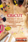 Cricut Project Ideas: The Complete Guide with 101+ Innovative Ideas for Your Projects with Cricut. Start Your Business and Beat the Competit Cover Image