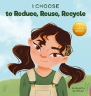I Choose to Reduce, Reuse, and Recycle: A Colorful, Picture Book About Saving Our Earth Cover Image