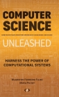 Computer Science Unleashed: Harness the Power of Computational Systems Cover Image