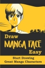 Draw Manga Face Easy: Start Drawing Great Manga Characters: Teach To Draw Manga Face Cover Image