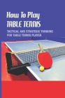 How To Play Table Tennis: Tactical Ans Strategic Thinking For Table Tennis Player: Attacking Tactics In Table Tennis Cover Image