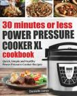 30 Minutes or Less Power Pressure Cooker XL Cookbook: Quick, Simple and Healthy Power Pressure Cooker Recipes Cover Image