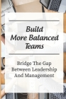 Build More Balanced Teams: Bridge The Gap Between Leadership And Management: Investing In Your Future Success Cover Image