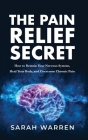 The Pain Relief Secret: How to Retrain Your Nervous System, Heal Your Body, and Overcome Chronic Pain Cover Image