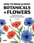 How To Draw & Paint Botanicals + Flowers: A Step-by-Step Guide To Illustration & Gouache Painting Cover Image