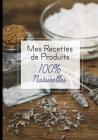 Mes recettes de produits 100% naturelles: Cahier pour noter des recettes de produits ménagers et cosmétiques bio fait maison. Idée cadeau pour femme o Cover Image
