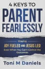 4 Keys to Parent Fearlessly: Staying Joy Fueled and Jesus Led Even When You Can't Control the Outcome Cover Image