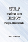 Golf Log Book: Golf Makes Me Happy. People, Not So Much Cover Image
