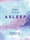 Ways to Fall Asleep: 100 Hacks for When You Just Can't Get to Sleep Cover Image