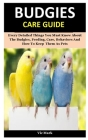 Budgies Care Guide: Every Detailed Things You Must Know About The Budgies, Feeding, Care, Behaviors And How To Keep Them As Pets Cover Image
